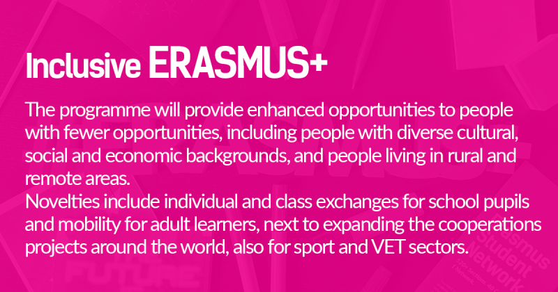 The programme will provide enhanced opportunities to people  with fewer opportunities, including people with diverse cultural,  social and economic backgrounds, and people living in rural and  remote areas.  Novelties include individual and class exchanges for school pupils  and mobility for adult learners, next to expanding the cooperations  projects around the world, also for sport and VET sectors.